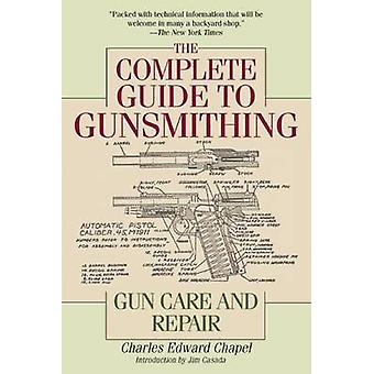 The Complete Guide to Gunsmithing - Gun Care and Repair by Charles Edw
