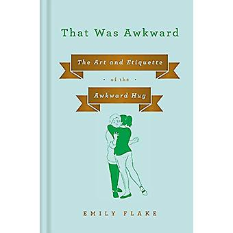That Was Awkward - The Art and Etiquette of the Awkward Hug by Emily F