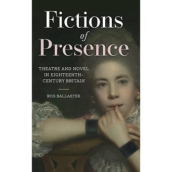 Fictions of Presence  Theatre and Novel in EighteenthCentury Britain by Ros Ballaster