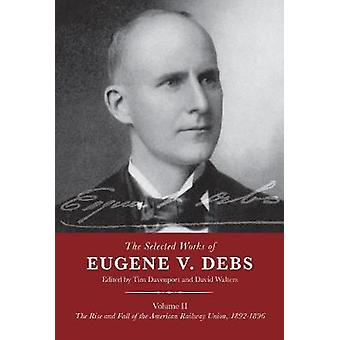 The Selected Works of Eugene V Debs Volume II The Rise and Fall of the American Railway Union 18921896