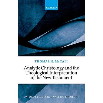Analytic Christology and the Theological Interpretation of the New Testament by McCall & Thomas H. Professor of Theology and ScholarinResidence & Asbury University