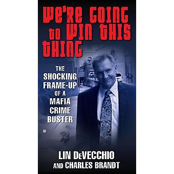 Were Going to Win This Thing  The Shocking Frameup of a Mafia Crime Buster by Lin Devecchio & Charles Brandt