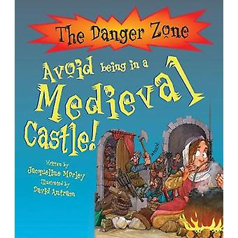 Avoid Being In A Medieval Castle by Jacqueline Morley & Illustrated by David Antram