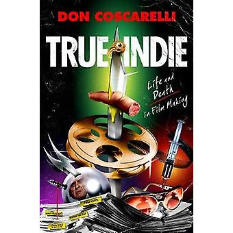 True Indie - Life and Death in Filmmaking by Don Coscarelli - 97812501