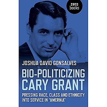 Bio-Politicizing Cary Grant: Pressing Race, Class and Ethnicity into Service in Amerika