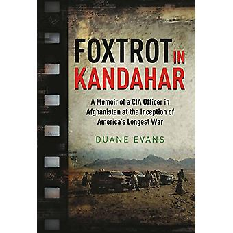Foxtrot in Kandahar - A Memoir of a CIA Officer in Afghanistan at the