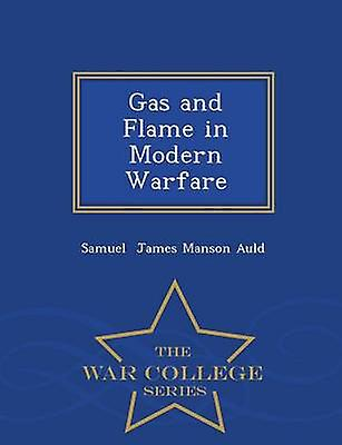 Gas and Flame in Modern Warfare  War College Series by James Manson Auld & Samuel