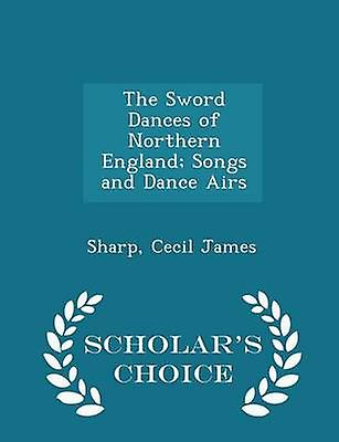 The Sword Dances of Northern England Songs and Dance Airs  Scholars Choice Edition by James & Sharp & Cecil