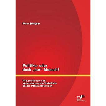 Politiker oder doch nur Mensch Wie emotionale und systemimmanente Vorbehalte unsere Politik bestimmen by Schrder & Peter