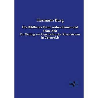 Der Bildhauer Franz Anton Zauner und seine ZeitEin Beitrag zur Geschichte des Klassizismus in sterreich by Burg & Hermann