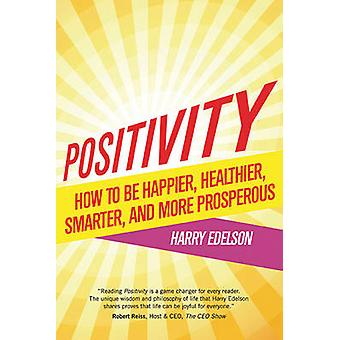 Positivity - How to be Happier - Healthier - Smarter - and More Prospe