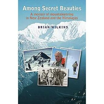 Among Secret Beauties - A Memoir of Mountaineering in New Zealand and