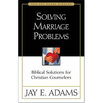 Solving Marriage Problems Biblical Solutions for Christian Counselors by Adams & Jay Edward