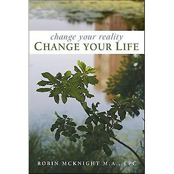 Change Your Reality Change Your Life by Robin McKnight