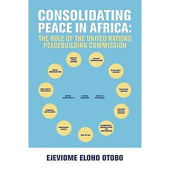 CONSOLIDATING PEACE IN AFRICA The Role of the United Nations Peacebuilding Commission by Otobo & Ejeviome Eloho