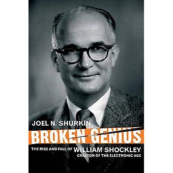 Broken Genius The Rise and Fall of William Shockley Creator of the Electronic Age by Shurkin & Joel N.