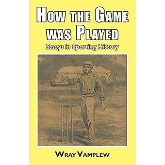 How the Game Was Played Essays in Sports History by Vanplew & Wray