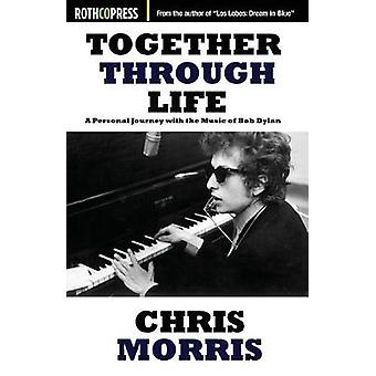Together Through Life A Personal Journey with the Music of Bob Dylan by Morris & Chris