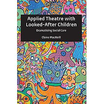 Applied Theatre with Looked-After Children: Dramatising Social Care