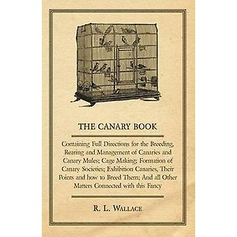 The Canary Book Containing Full Directions for the Breeding Rearing and Management of Canaries and Canary Mules Cage Making Formation of Canary Societies Exhibition Canaries Their Points and how by Wallace & R. L.