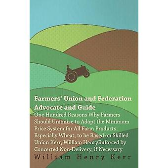 Farmers Union And Federation Advocate And Guide One Hundred Reasons Why Farmers Should Unionize To Adopt The Minimum Price System For All Farm Products. by Kerr & William Henry