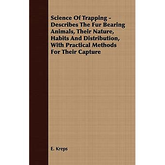 Science Of Trapping  Describes The Fur Bearing Animals Their Nature Habits And Distribution With Practical Methods For Their Capture by Kreps & E.