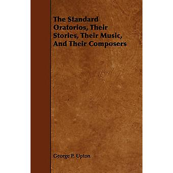 The Standard Oratorios Their Stories Their Music And Their Composers by Upton & George P.