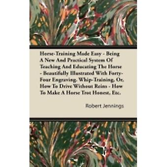 HorseTraining Made Easy  Being A New And Practical System Of Teaching And Educating The Horse  Beautifully Illustrated With FortyFour Engravings. WhipTraining Or How To Drive Without Reins  Ho by Jennings & Robert