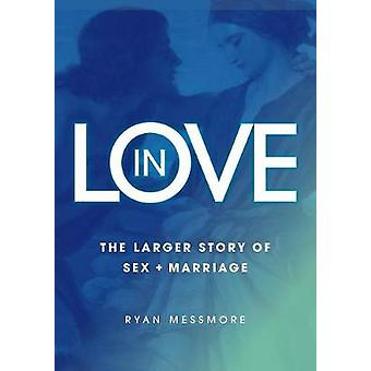 In Love The Larger Story of Sex and Marriage by Messmore & Ryan