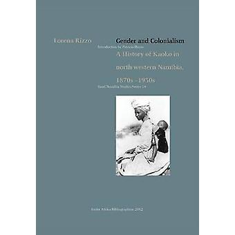 Gender and Colonialism. a History of Kaoko in NorthWestern Namibia 1870s1950s by Rizzo & Lorena