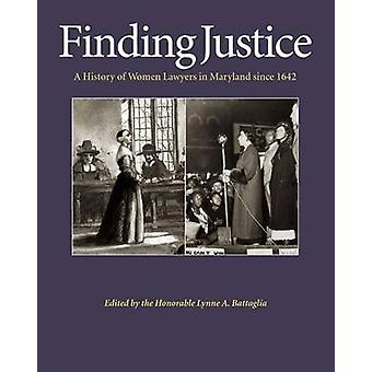 Finding Justice - A History of Women Lawyers in Maryland Since 1642 by