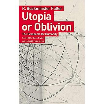 Utopia or Oblivion - The Prospects for Humanity by  -R. -Buckminster F
