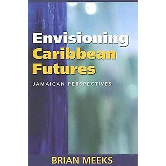 Envisioning Caribbean Futures - Jamaican Perspectives by Brian Meeks -
