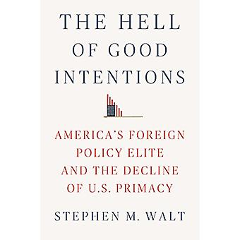 The Hell of Good Intentions - America's Foreign Policy Elite and the D