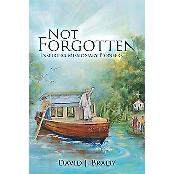 Not Forgotten - Inspiring Missionary Pioneers by David Brady - 9781545