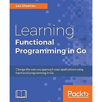 Learning Functional Programming in Go by Lex Sheehan - 9781787281394