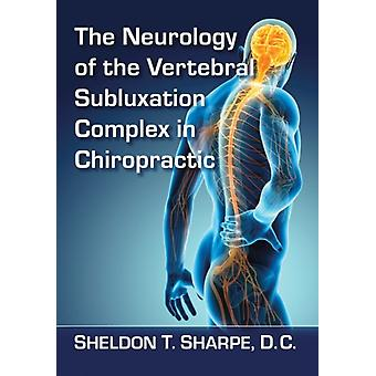 The Neurology of the Vertebral Subluxation Complex in Chiropractic by Sheldon T Sharpe