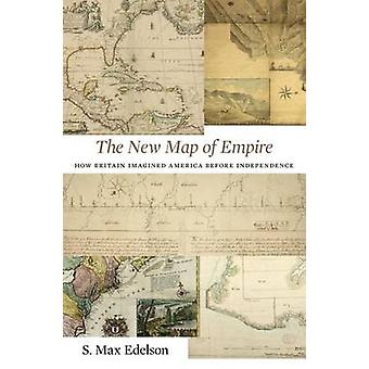 The New Map of Empire - How Britain Imagined America Before Independen