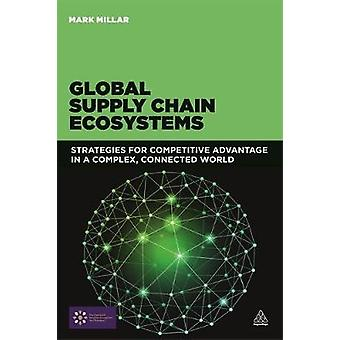 Global Supply Chain Ecosystems Strategies for Competitive Advantage in a Complex Connected World by Millar & Mark