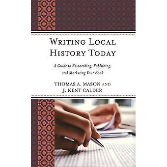 Writing Local History Today A Guide to Researching Publishing and Marketing Your Book by Mason & Thomas A.
