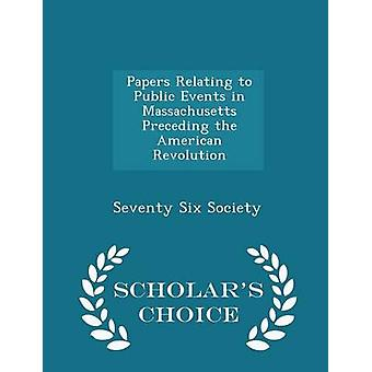 Papers Relating to Public Events in Massachusetts Preceding the American Revolution  Scholars Choice Edition by Society & Seventy Six