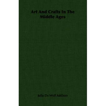 Art and Crafts in the Middle Ages by Addison & Julia de Wolf