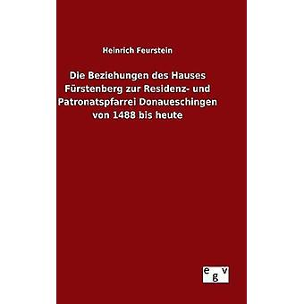 Die Beziehungen des Hauses Frstenberg zur Residenz und Patronatspfarrei Donaueschingen von 1488 bis heute by Feurstein & Heinrich
