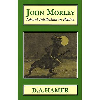 John Morley Liberal Intellectual in Polotics by Hamer & D A