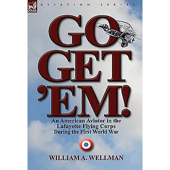 Go Get Em an American Aviator in the Lafayette Flying Corps During the First World War von Wellman & William A.