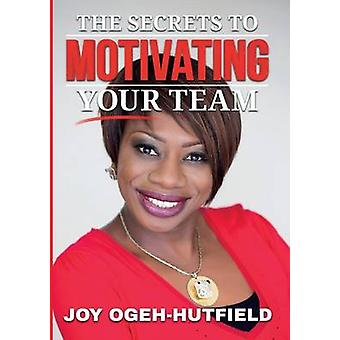The Secrets to Motivating your Team by OgehHutfield & Joy