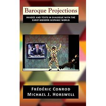 Baroque Projections Images and Texts in Dialogue with the Early Modern Hispanic World by Conrod & Frederic