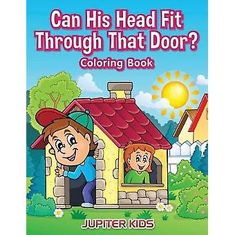 Can His Head Fit Through That Door Coloring Book by Jupiter Kids