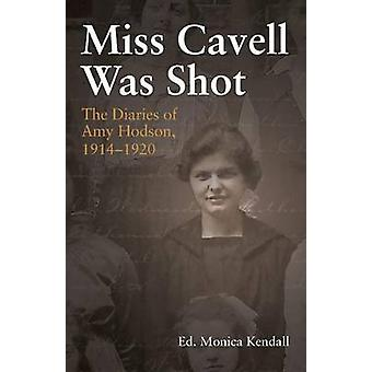Miss Cavell Was Shot The Diaries of Amy Hodson 19141920 by Kendall & Monica
