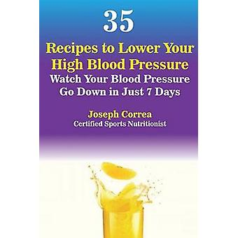35 Recipes to Lower Your High Blood Pressure Watch Your Blood Pressure Go Down in Just 7 Days by Correa & Joseph